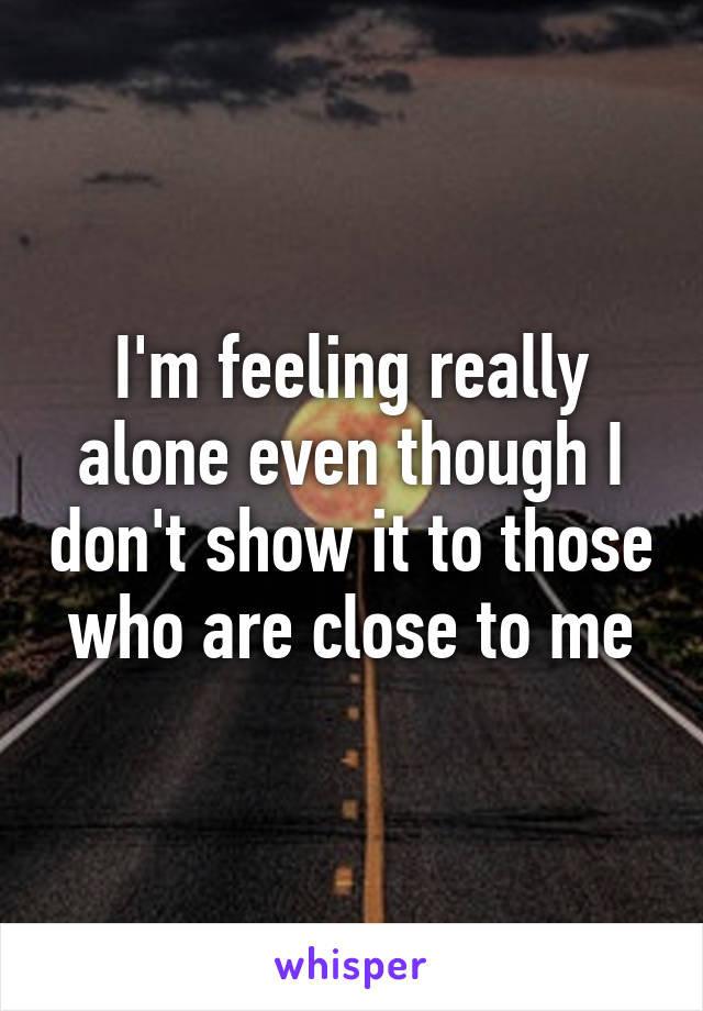 I'm feeling really alone even though I don't show it to those who are close to me