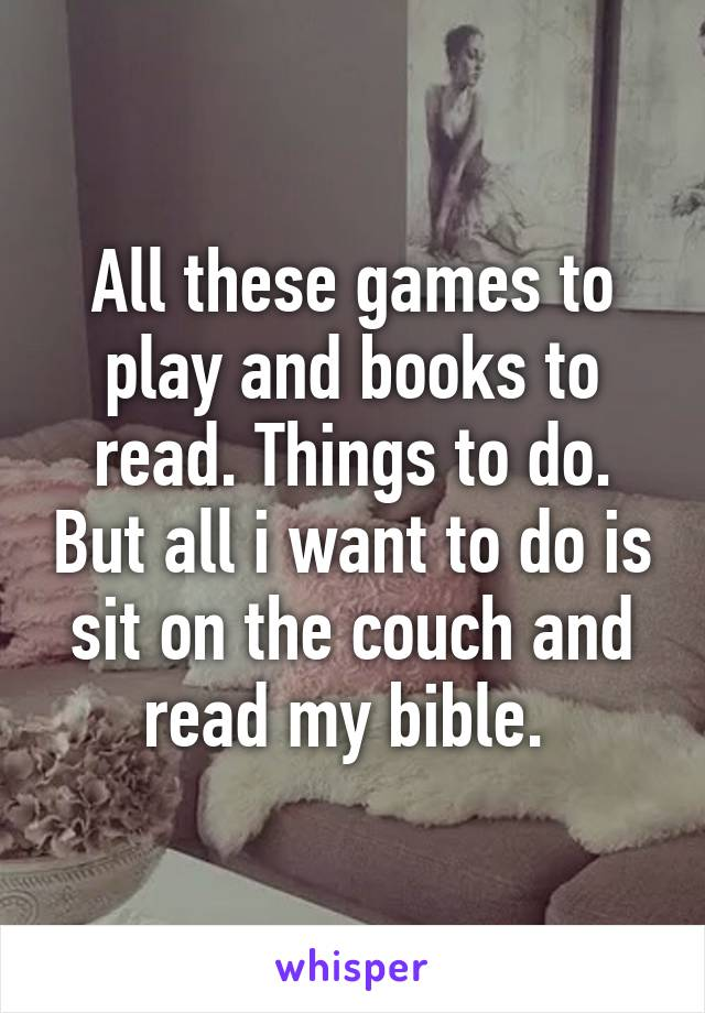 All these games to play and books to read. Things to do. But all i want to do is sit on the couch and read my bible.