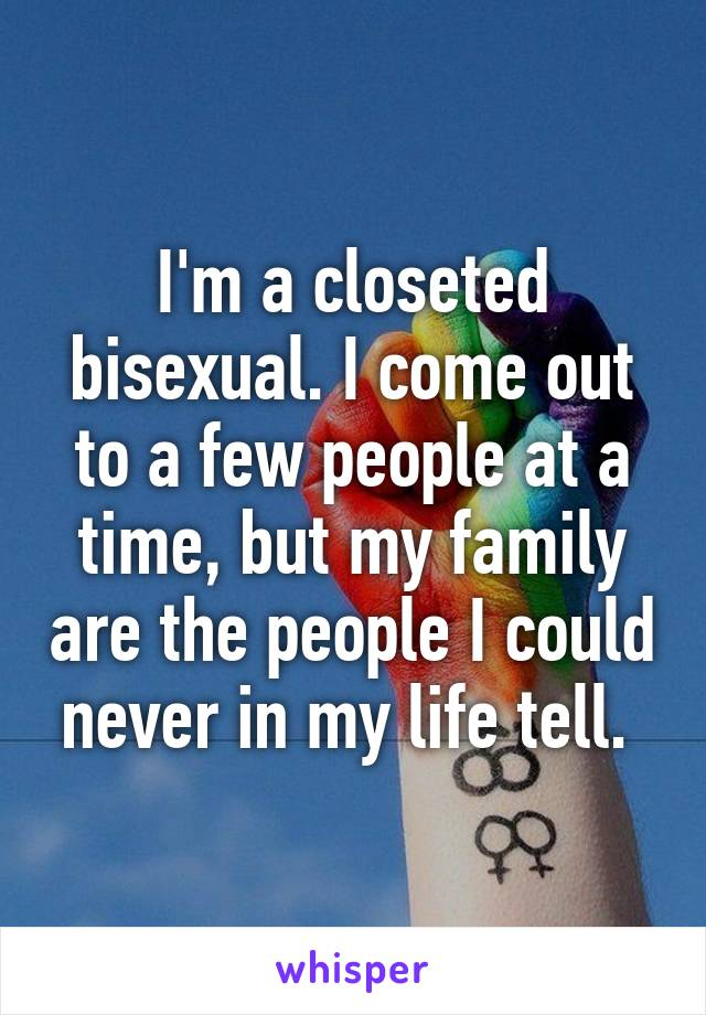 I'm a closeted bisexual. I come out to a few people at a time, but my family are the people I could never in my life tell.