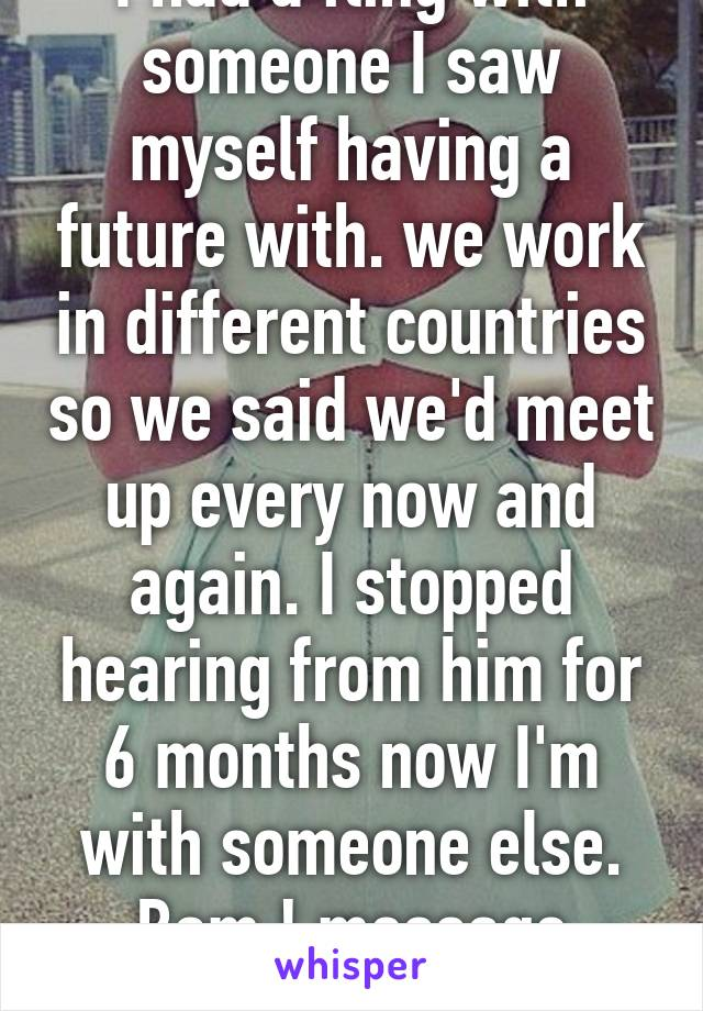 I had a fling with someone I saw myself having a future with. we work in different countries so we said we'd meet up every now and again. I stopped hearing from him for 6 months now I'm with someone else. Bam ! message saying, I miss you..