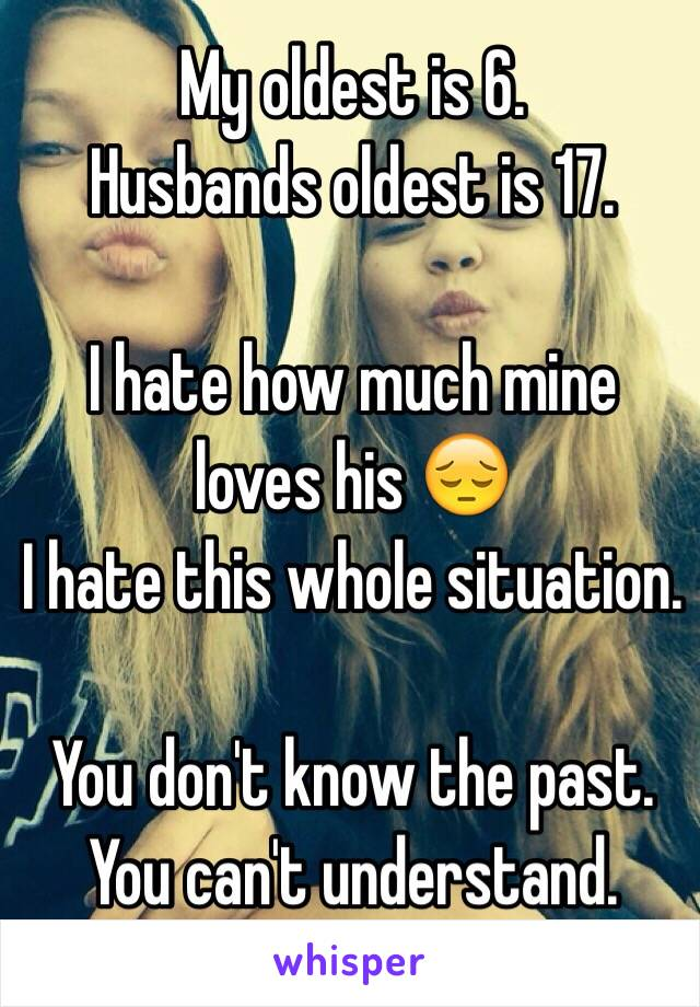 My oldest is 6. Husbands oldest is 17.  I hate how much mine loves his 😔 I hate this whole situation.   You don't know the past. You can't understand.
