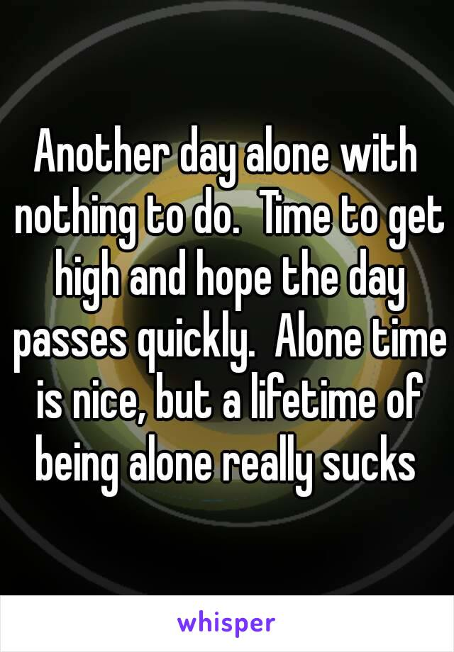 Another day alone with nothing to do.  Time to get high and hope the day passes quickly.  Alone time is nice, but a lifetime of being alone really sucks