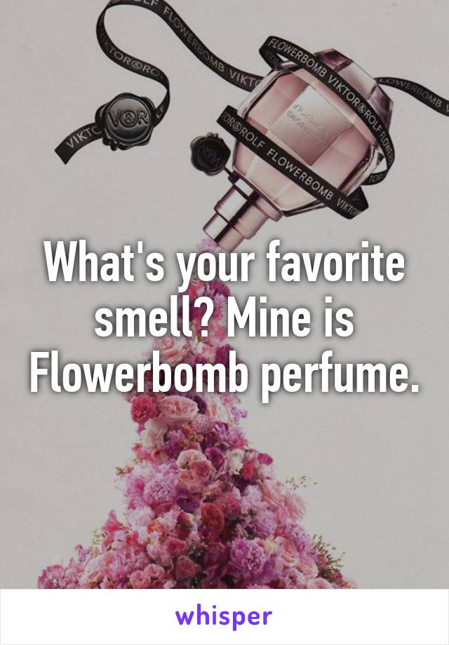 What's your favorite smell? Mine is Flowerbomb perfume.