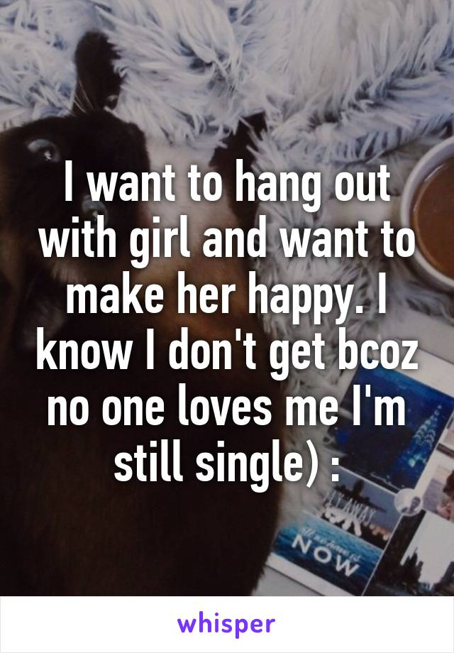 I want to hang out with girl and want to make her happy. I know I don't get bcoz no one loves me I'm still single) :