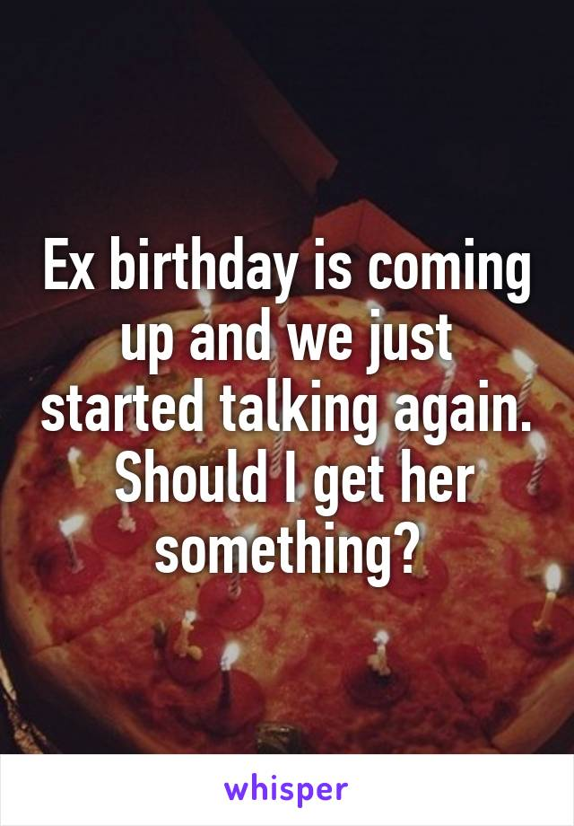 Ex birthday is coming up and we just started talking again.  Should I get her something?