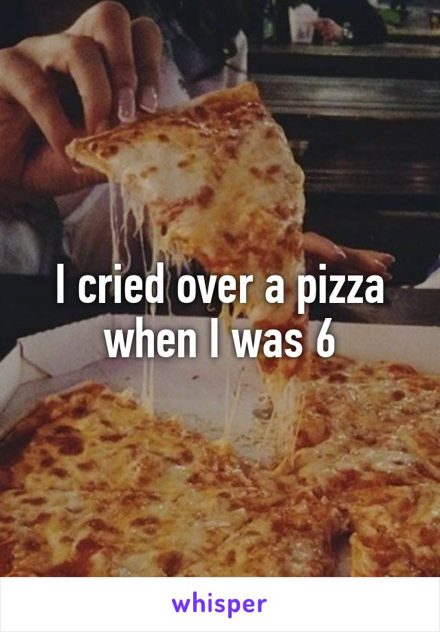 I cried over a pizza when I was 6