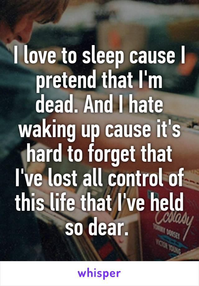 I love to sleep cause I pretend that I'm dead. And I hate waking up cause it's hard to forget that I've lost all control of this life that I've held so dear.