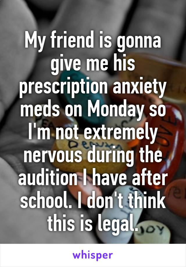 My friend is gonna give me his prescription anxiety meds on Monday so I'm not extremely nervous during the audition I have after school. I don't think this is legal.