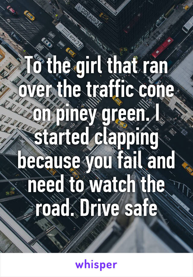 To the girl that ran over the traffic cone on piney green. I started clapping because you fail and need to watch the road. Drive safe