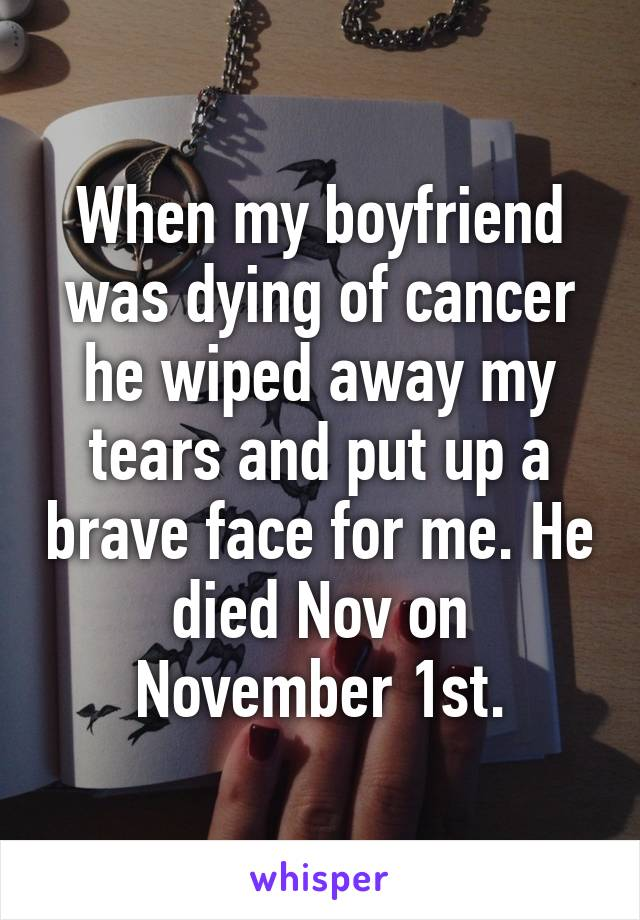 When my boyfriend was dying of cancer he wiped away my tears and put up a brave face for me. He died Nov on November 1st.