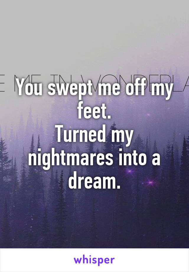 You swept me off my feet. Turned my nightmares into a dream.