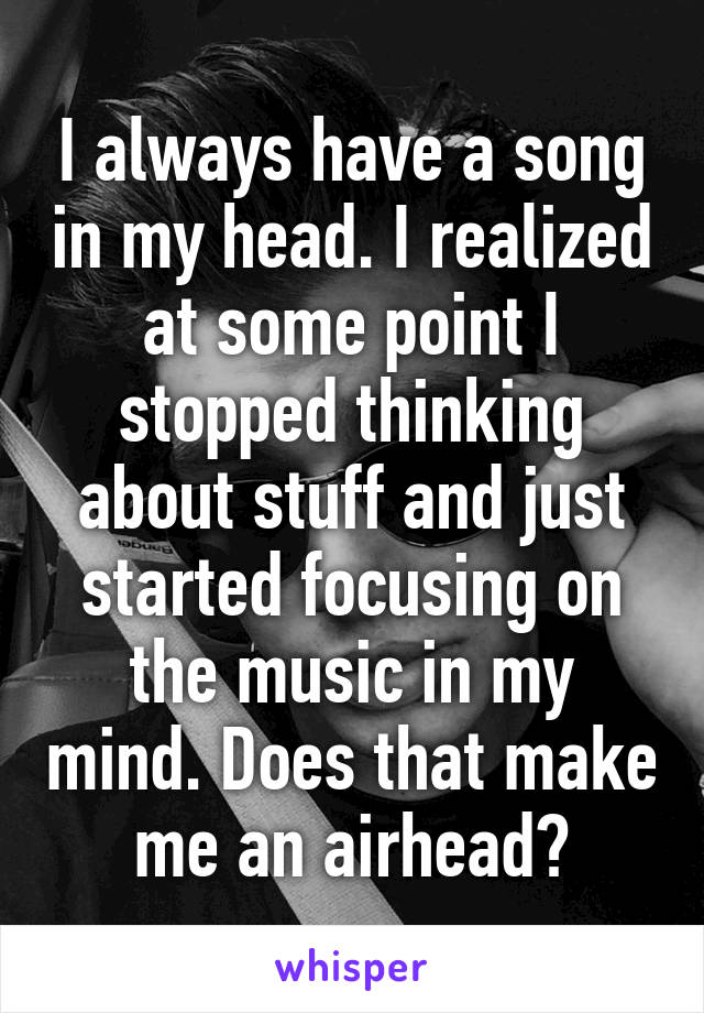 I always have a song in my head. I realized at some point I stopped thinking about stuff and just started focusing on the music in my mind. Does that make me an airhead?