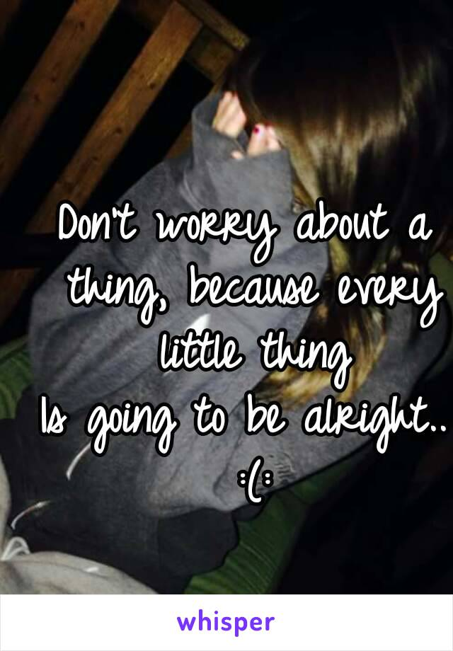 Don't worry about a thing, because every little thing Is going to be alright.. :(: