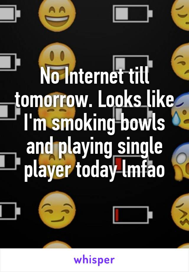 No Internet till tomorrow. Looks like I'm smoking bowls and playing single player today lmfao