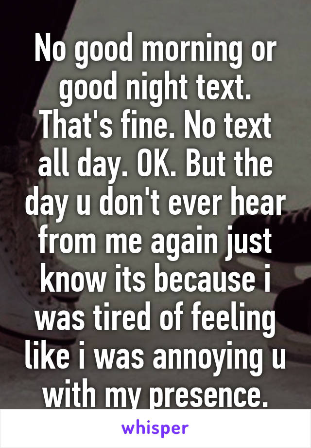 No good morning or good night text. That's fine. No text all day. OK. But the day u don't ever hear from me again just know its because i was tired of feeling like i was annoying u with my presence.