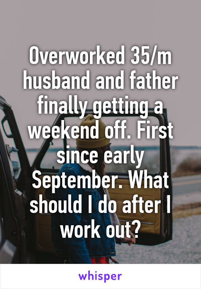 Overworked 35/m husband and father finally getting a weekend off. First since early September. What should I do after I work out?