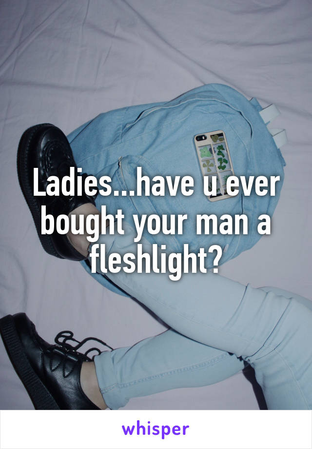 Ladies...have u ever bought your man a fleshlight?