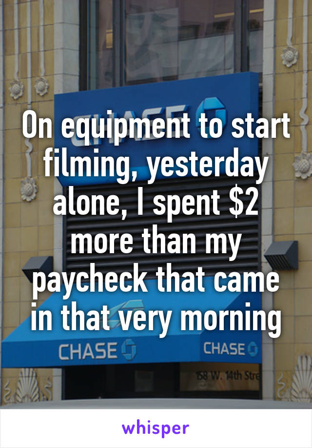On equipment to start filming, yesterday alone, I spent $2 more than my paycheck that came in that very morning