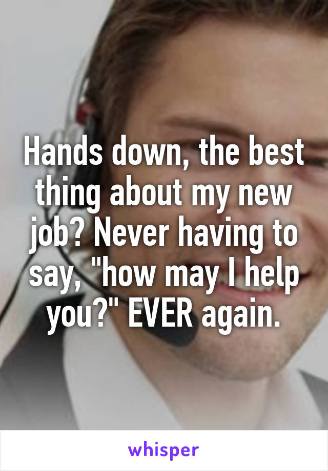 """Hands down, the best thing about my new job? Never having to say, """"how may I help you?"""" EVER again."""