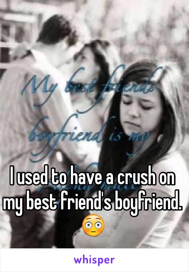 I used to have a crush on my best friend's boyfriend. 😳
