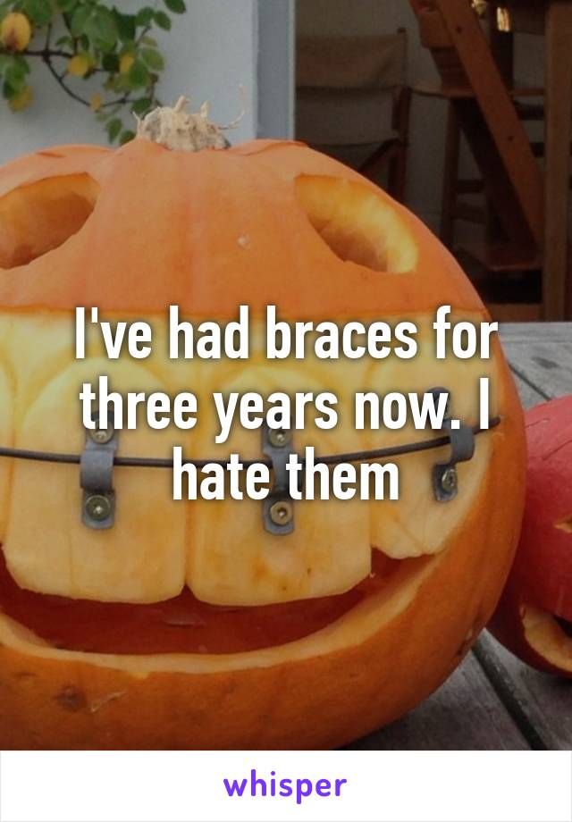 I've had braces for three years now. I hate them