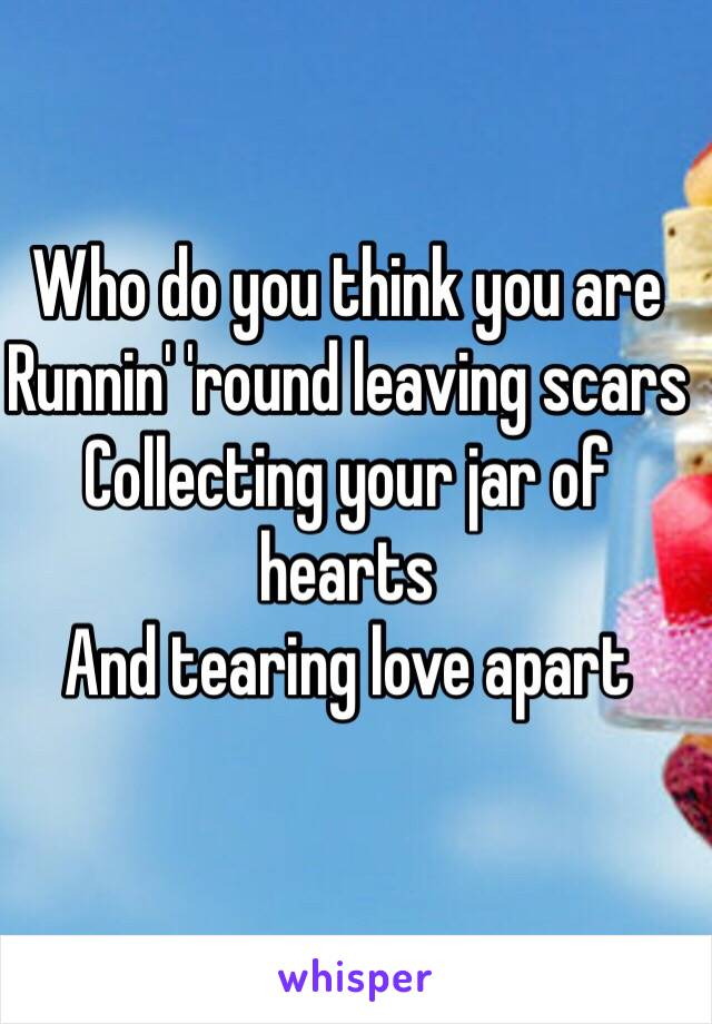 Who do you think you are  Runnin' 'round leaving scars  Collecting your jar of hearts  And tearing love apart