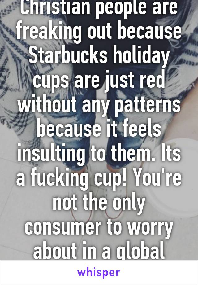 Christian people are freaking out because Starbucks holiday cups are just red without any patterns because it feels insulting to them. Its a fucking cup! You're not the only consumer to worry about in a global franchise.