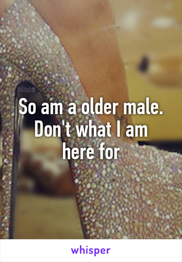 So am a older male. Don't what I am here for