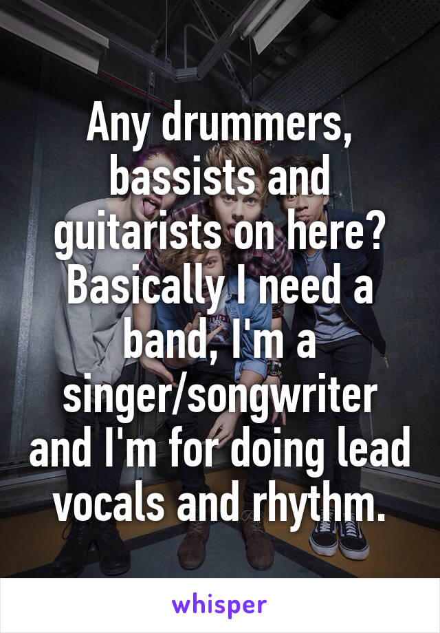 Any drummers, bassists and guitarists on here? Basically I need a band, I'm a singer/songwriter and I'm for doing lead vocals and rhythm.