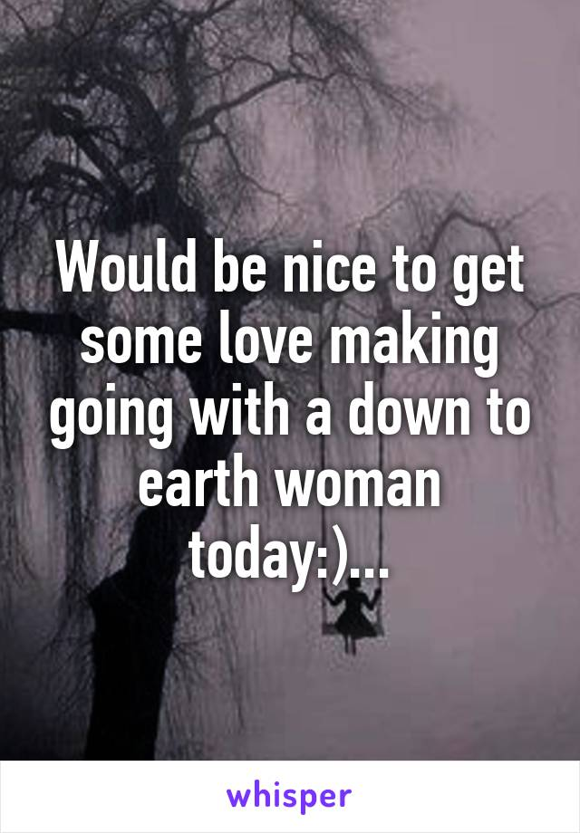 Would be nice to get some love making going with a down to earth woman today:)...