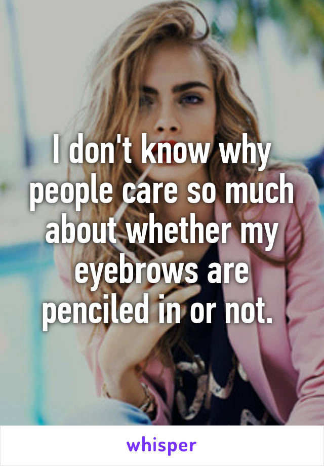 I don't know why people care so much about whether my eyebrows are penciled in or not.