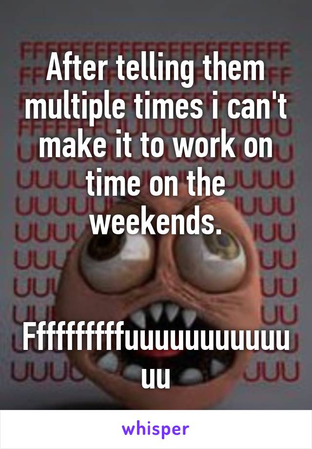 After telling them multiple times i can't make it to work on time on the weekends.   Ffffffffffuuuuuuuuuuuuu