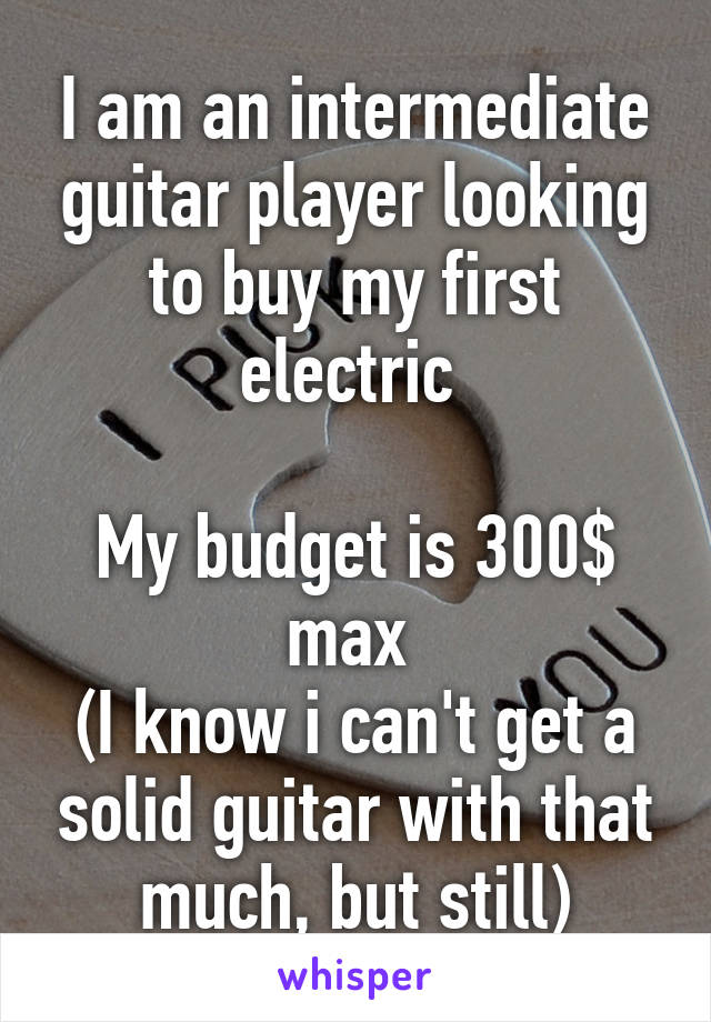 I am an intermediate guitar player looking to buy my first electric   My budget is 300$ max  (I know i can't get a solid guitar with that much, but still)