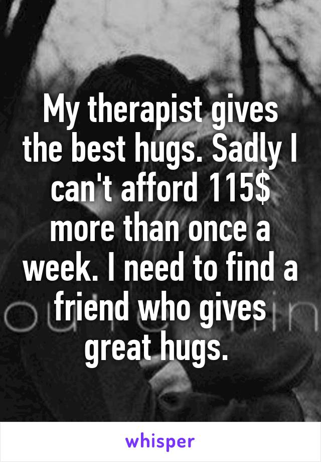 My therapist gives the best hugs. Sadly I can't afford 115$ more than once a week. I need to find a friend who gives great hugs.