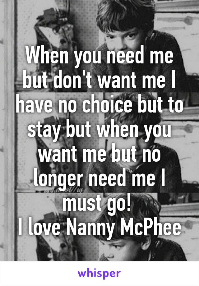 When you need me but don't want me I have no choice but to stay but when you want me but no longer need me I must go!  I love Nanny McPhee