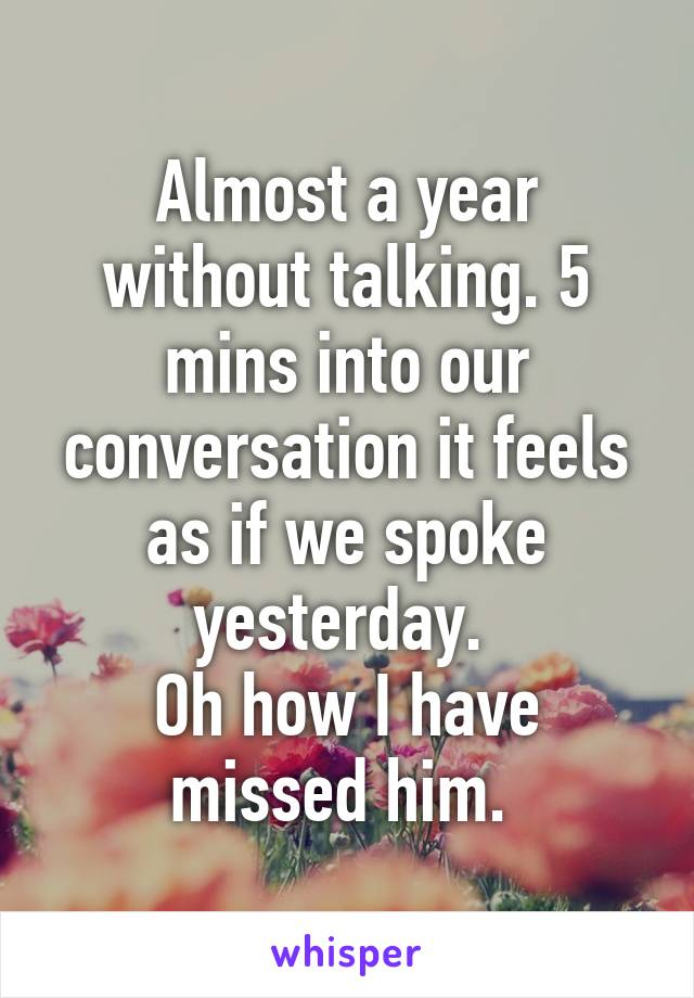 Almost a year without talking. 5 mins into our conversation it feels as if we spoke yesterday.  Oh how I have missed him.