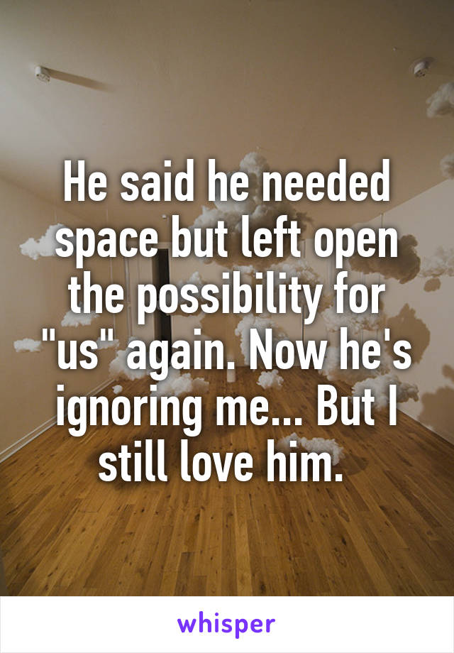 """He said he needed space but left open the possibility for """"us"""" again. Now he's ignoring me... But I still love him."""