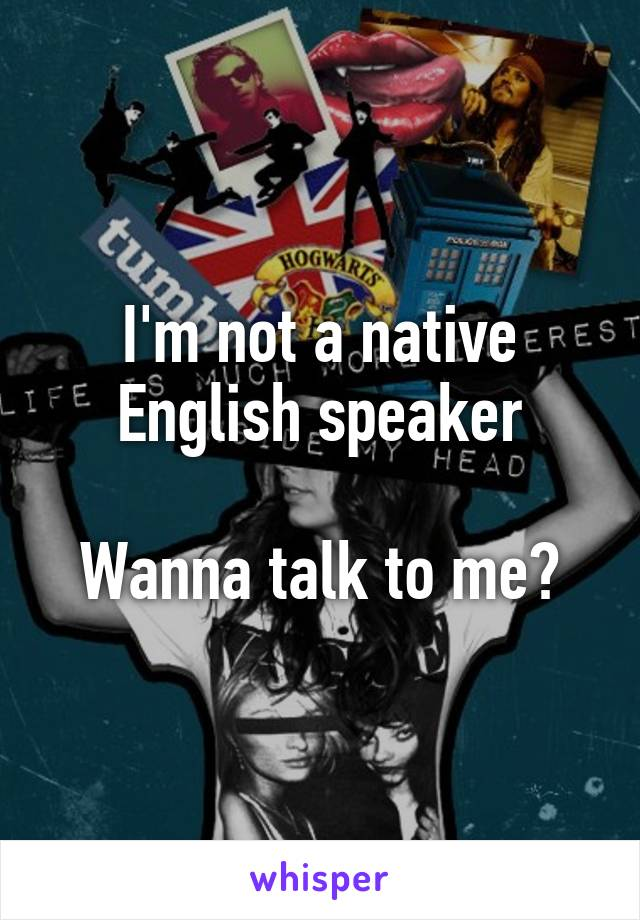 I'm not a native English speaker  Wanna talk to me?
