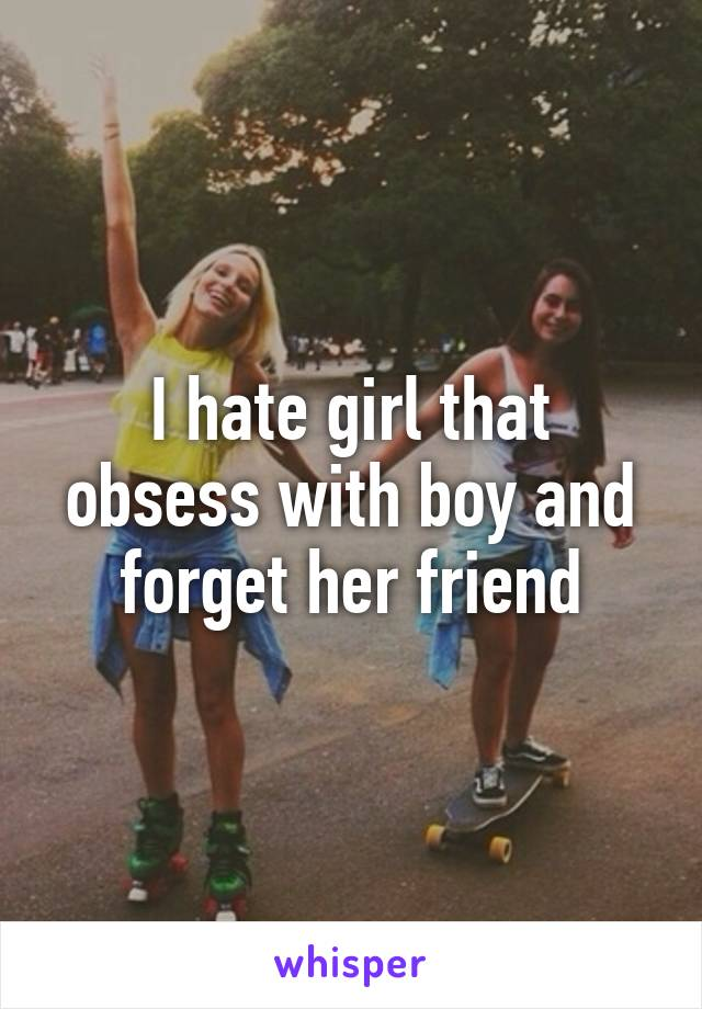 I hate girl that obsess with boy and forget her friend