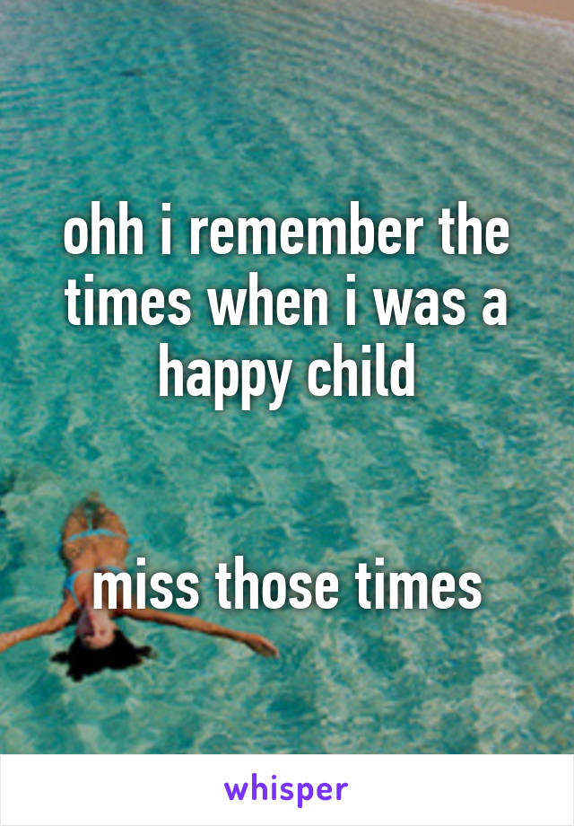 ohh i remember the times when i was a happy child   miss those times