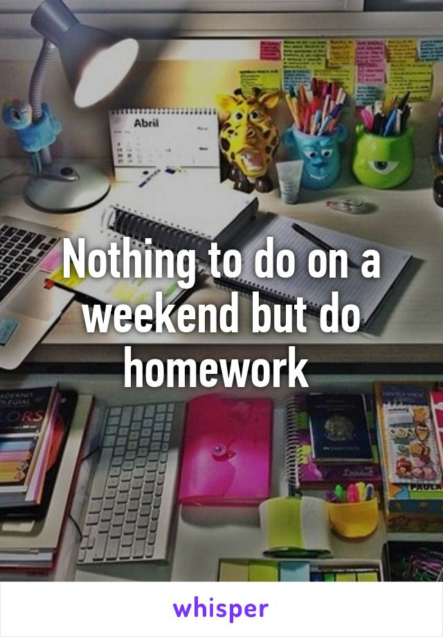 Nothing to do on a weekend but do homework