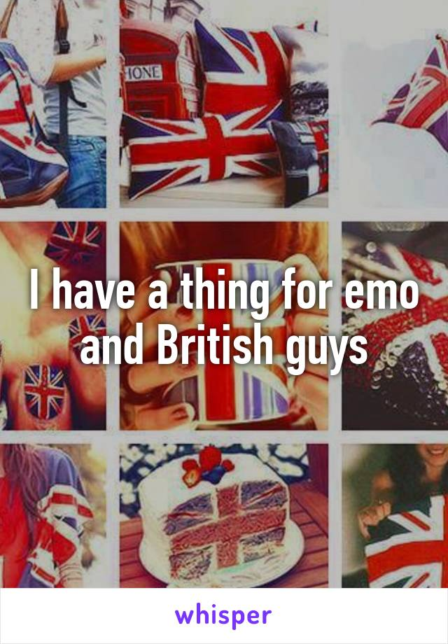 I have a thing for emo and British guys