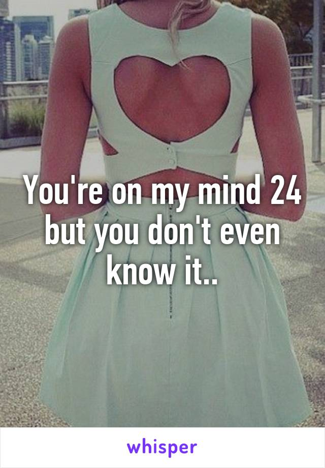 You're on my mind 24 but you don't even know it..