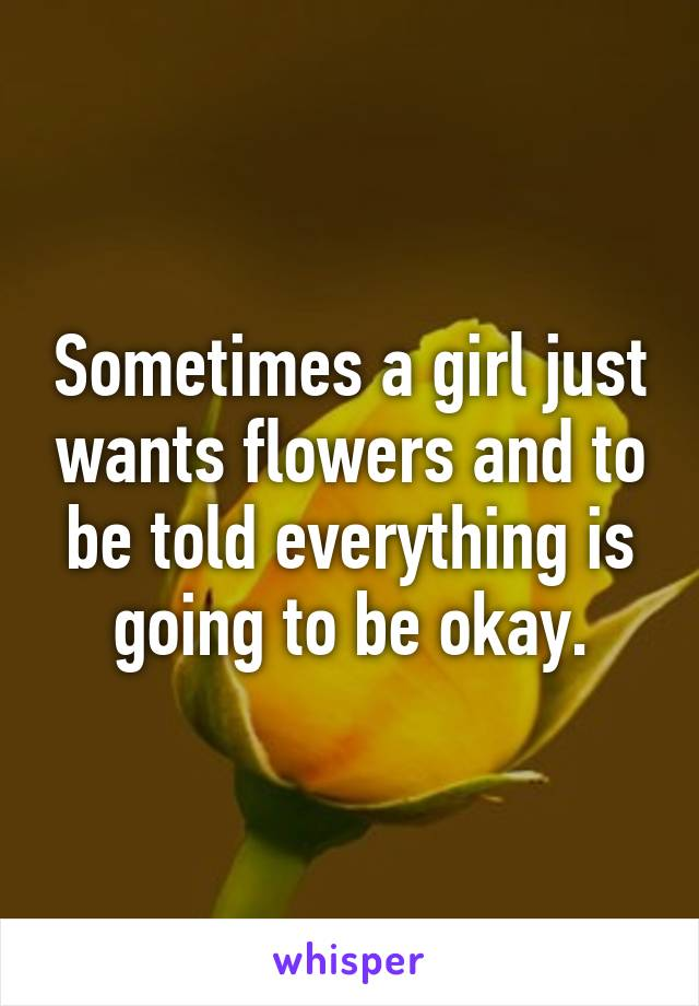 Sometimes a girl just wants flowers and to be told everything is going to be okay.