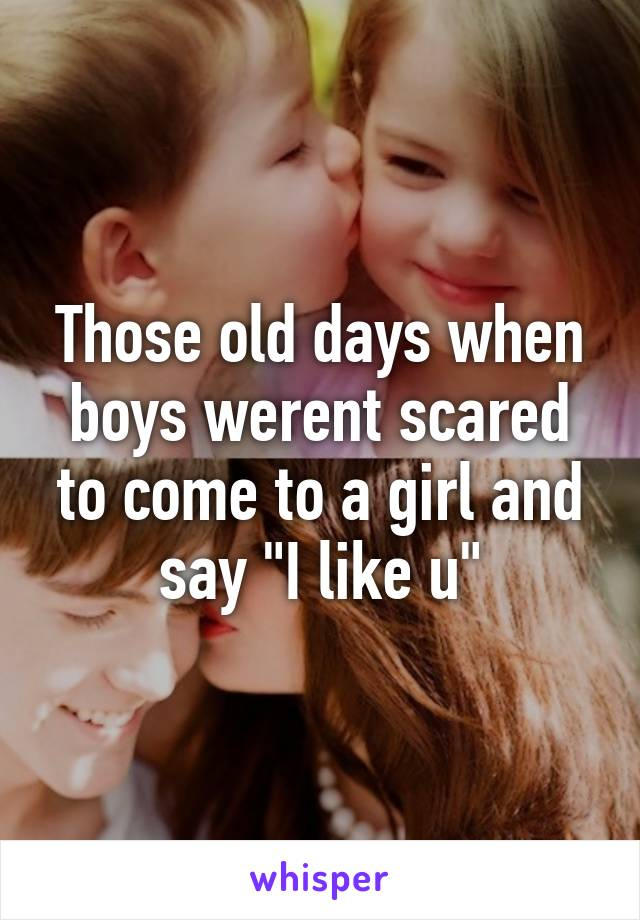 """Those old days when boys werent scared to come to a girl and say """"I like u"""""""