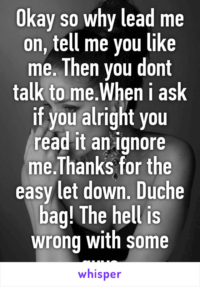 Okay so why lead me on, tell me you like me. Then you dont talk to me.When i ask if you alright you read it an ignore me.Thanks for the easy let down. Duche bag! The hell is wrong with some guys