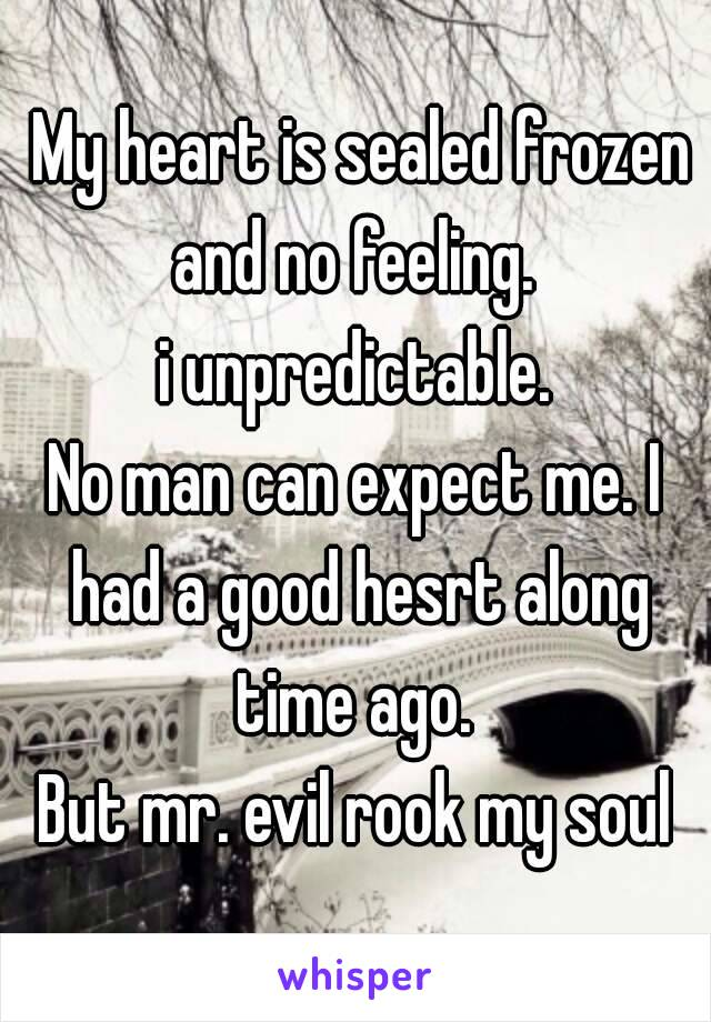 My heart is sealed frozen and no feeling.  i unpredictable. No man can expect me. I had a good hesrt along time ago.  But mr. evil rook my soul