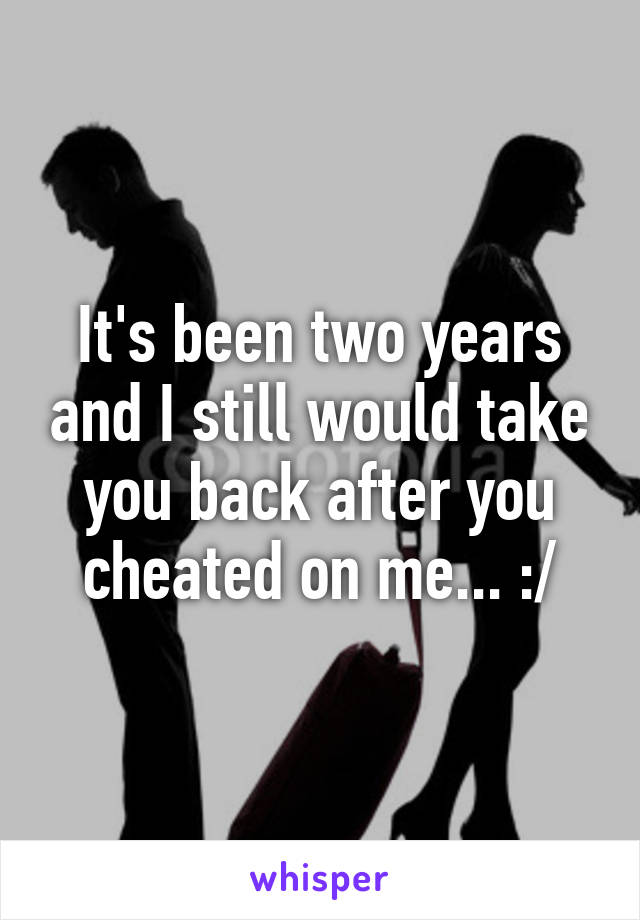 It's been two years and I still would take you back after you cheated on me... :/