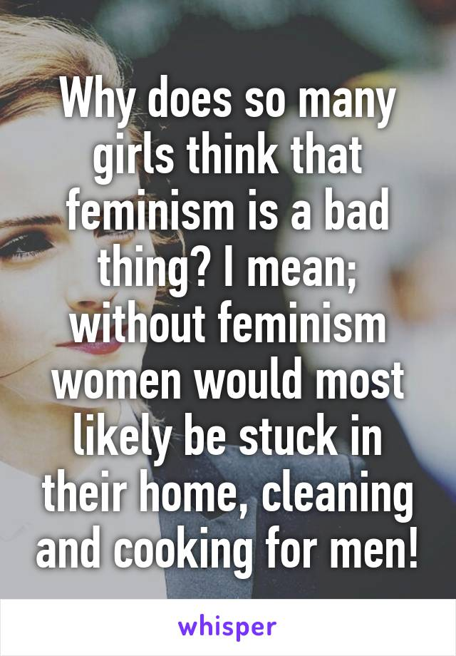 Why does so many girls think that feminism is a bad thing? I mean; without feminism women would most likely be stuck in their home, cleaning and cooking for men!