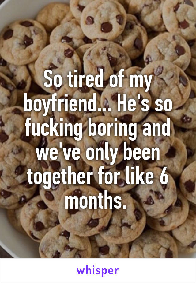 So tired of my boyfriend... He's so fucking boring and we've only been together for like 6 months.
